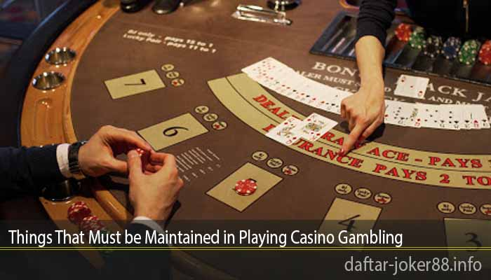 Things That Must be Maintained in Playing Casino Gambling